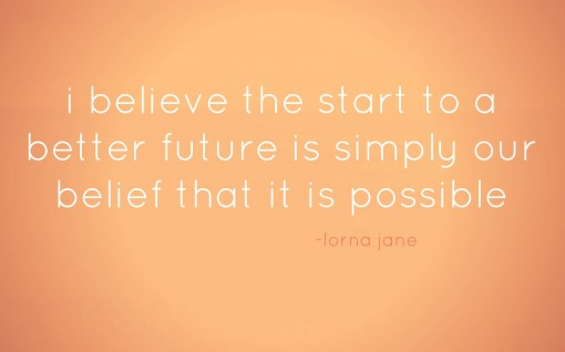 the start of a better future is simply our belief that it is possible